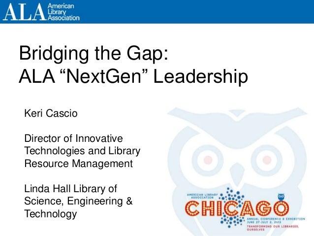 "Bridging the Gap: ALA ""NextGen"" Leadership Keri Cascio Director of Innovative Technologies and Library Resource Management..."