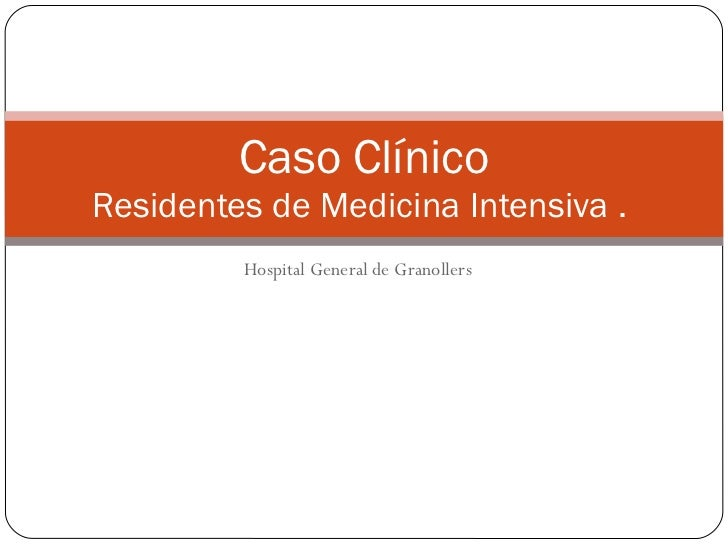 Hospital General de Granollers Caso Clínico  Residentes de Medicina Intensiva .