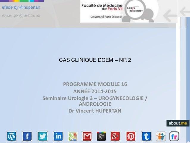 Made by @hupertan CAS CLINIQUE DCEM – NR 2 PROGRAMME MODULE 16 ANNÉE 2014-2015 Séminaire Urologie 3 – UROGYNECOLOGIE / AND...