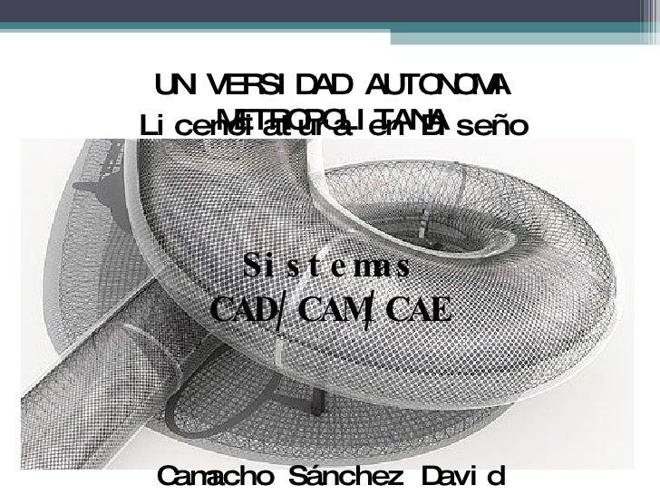 UNIVERSIDAD AUTONOMA METROPOLITANA Camacho Sánchez David Sistemas CAD/CAM/CAE Licenciatura en Diseño