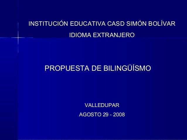 INSTITUCIÓN EDUCATIVA CASD SIMÓN BOLÍVAR IDIOMA EXTRANJERO  PROPUESTA DE BILINGÜÍSMO  VALLEDUPAR AGOSTO 29 - 2008