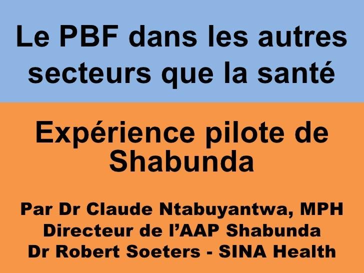 Le PBF dans les autres  secteurs que la santé  Expérience pilote de      Shabunda Par Dr Claude Ntabuyantwa, MPH   Directe...