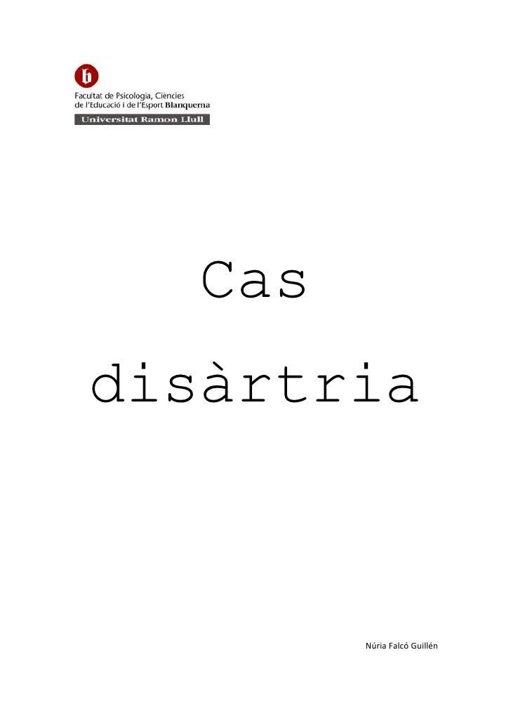 Cas disàrtria<br />Núria Falcó Guillén<br />Laia Huguet Salomó<br />Professora: Mercè Casanova<br />Assignatura: Trastorns...