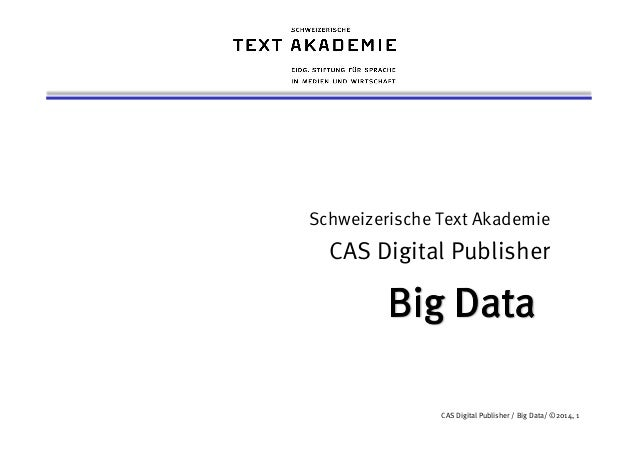 Schweizerische Text Akademie  CAS Digital Publisher  CAS Digital Publisher / Big Data/ ©2014, 1