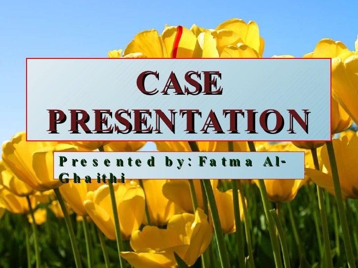 CASE PRESENTATION Presented by: Fatma Al-Ghaithi