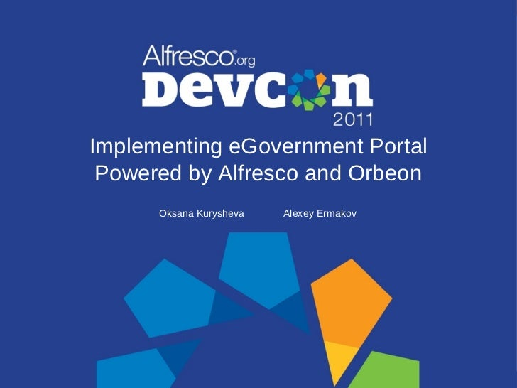 Implementing eGovernment Portal Powered by Alfresco and Orbeon      Oksana Kurysheva   Alexey Ermakov