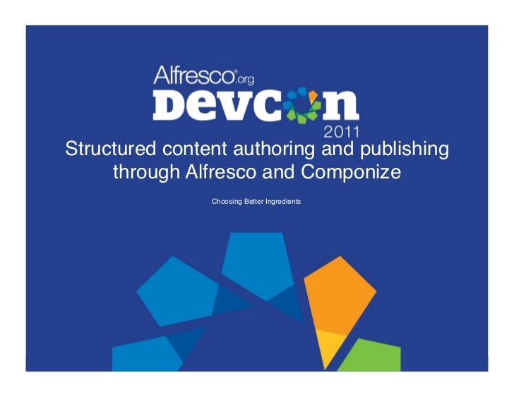 Structured content authoring and publishing     through Alfresco and Componize!                Choosing Better Ingredients!