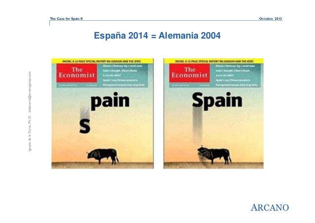 The Case for Spain II  Octubre 2013  Ignacio de la Torre, Ph. D. idelatorre@arcanogroup.com  España 2014 = Alemania 2004  ...