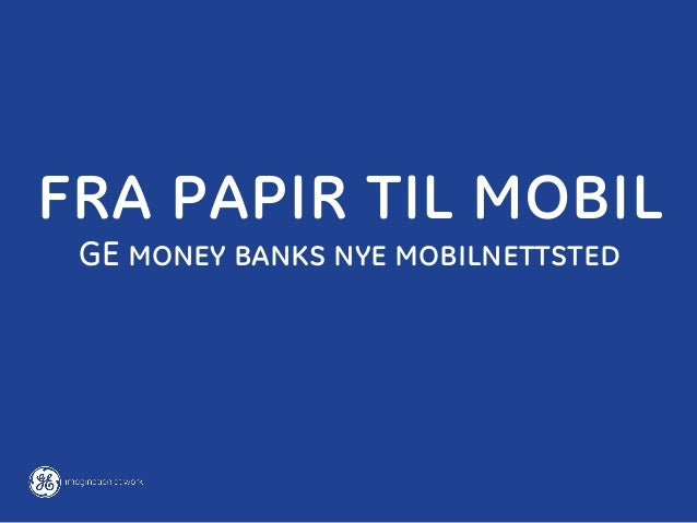 Case: GE Money Bank – Fra papir til mobil (Webdagene 2013)