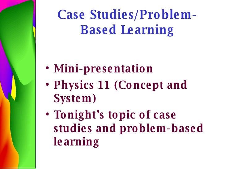 Case Studies/Problem-Based Learning <ul><li>Mini-presentation </li></ul><ul><li>Physics 11 (Concept and System) </li></ul>...