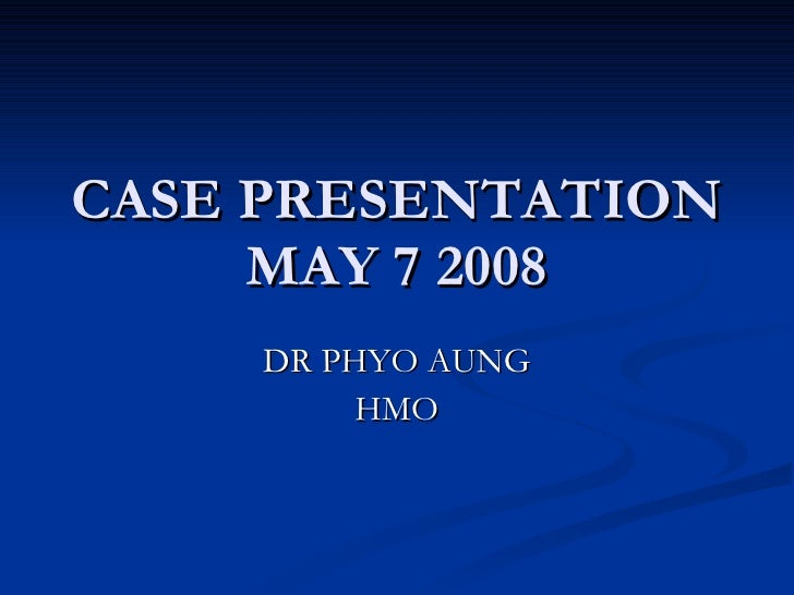 CASE PRESENTATION MAY 7 2008 DR PHYO AUNG HMO