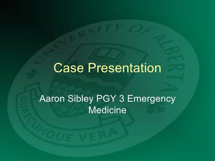 Case Presentation Aaron Sibley PGY 3 Emergency Medicine
