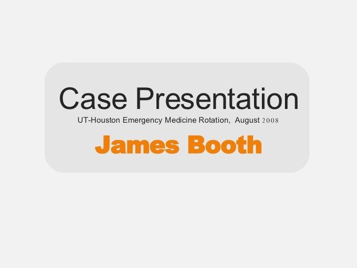 Case Presentation UT-Houston Emergency Medicine Rotation,  August  2008 James Booth