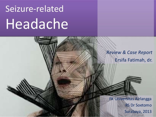 Seizure-related  Headache Review & Case Report Ersifa Fatimah, dr.  FK Universitas Airlangga RS Dr Soetomo Surabaya, 2013
