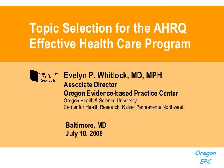 Topic Selection for the AHRQ Effective Health Care Program Evelyn P. Whitlock, MD, MPH Associate Director Oregon Evidence-...