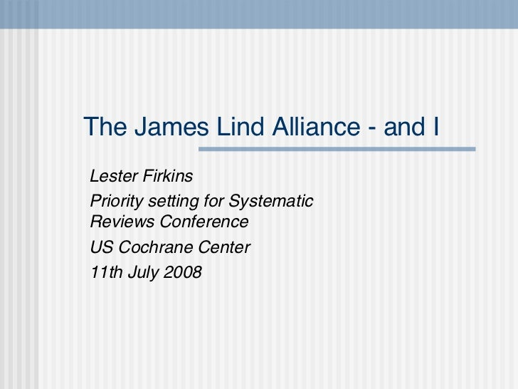 The James Lind Alliance - and I Lester Firkins Priority setting for Systematic Reviews Conference US Cochrane Center 11th ...
