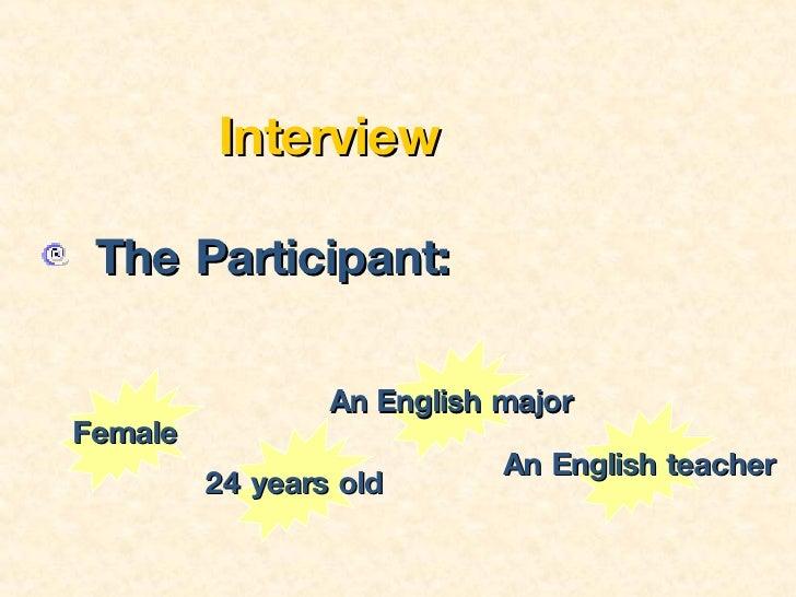 <ul><li>Interview </li></ul><ul><li>The Participant:   </li></ul>Female 24 years old An   English major An English teacher