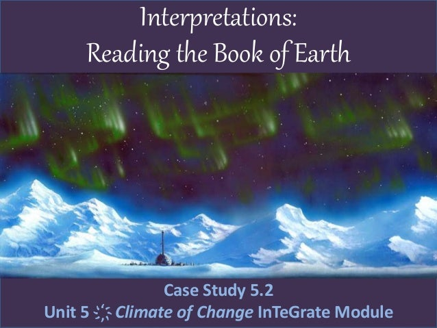 Interpretations: Reading the Book of Earth Case Study 5.2 Unit 5 ҉ Climate of Change InTeGrate Module