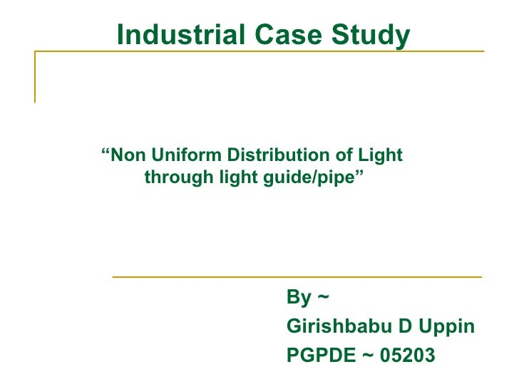 """Industrial Case Study By ~  Girishbabu D Uppin PGPDE ~ 05203 """" Non Uniform Distribution of Light  through light guide/pipe"""""""