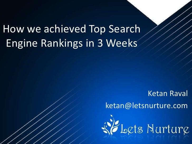 How we achieved Top SearchEngine Rankings in 3 Weeks                              Ketan Raval                   ketan@lets...
