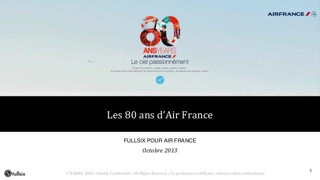 Les 80 ans d'Air France FULLSIX POUR AIR FRANCE  Octobre 2013  © FullSIX 2013 – Strictly Confidential – All Rights Reserve...