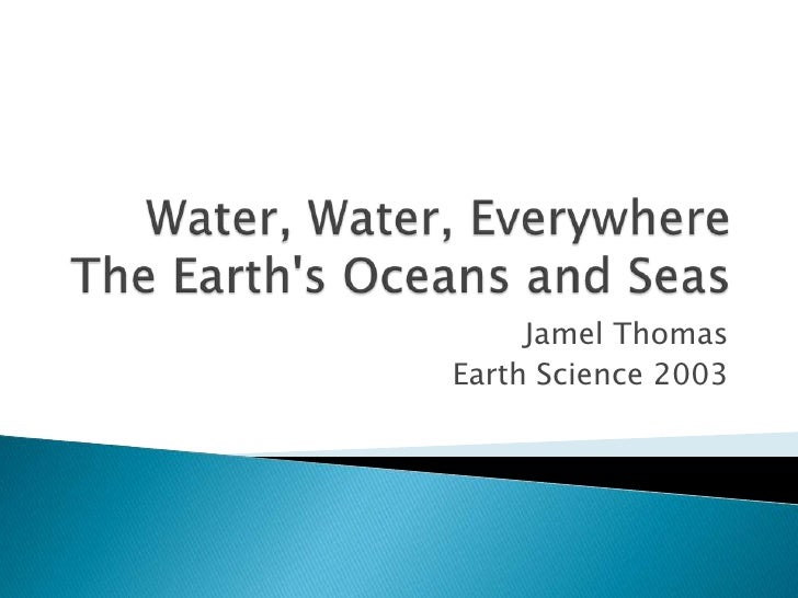 Water, Water, EverywhereThe Earth's Oceans and Seas<br />Jamel Thomas<br />Earth Science 2003<br />