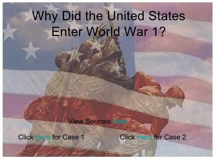 Why Did the United States Enter World War 1? Click  Here  for Case 2 View Sources  Here Click  Here  for Case 1