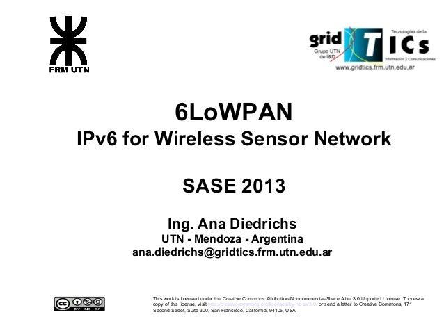 6LoWPAN IPv6 for Wireless Sensor Network SASE 2013 Ing. Ana Diedrichs UTN - Mendoza - Argentina ana.diedrichs@gridtics.frm...