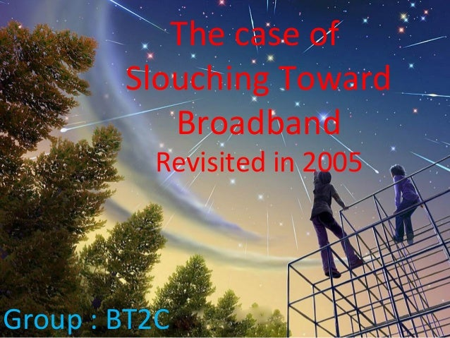 The case of Slouching Toward Broadband Revisited in 2005 Group : BT2C