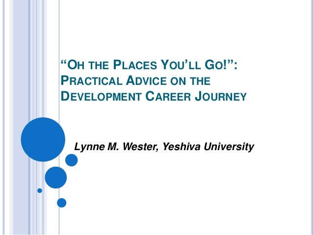 """OH THE PLACES YOU'LL GO!"": PRACTICAL ADVICE ON THE DEVELOPMENT CAREER JOURNEY Lynne M. Wester, Yeshiva University"