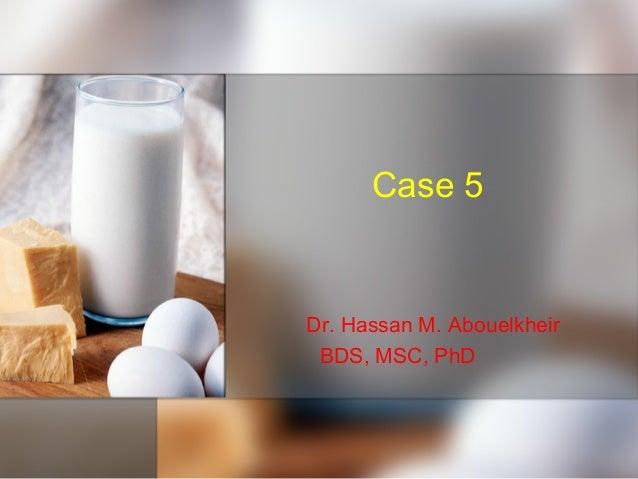 Case 5 Dr. Hassan M. Abouelkheir BDS, MSC, PhD