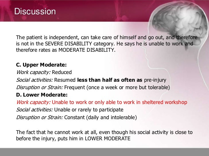 DiscussionThe patient is independent, can take care of himself and go out, and thereforeis not in the SEVERE DISABILITY ca...