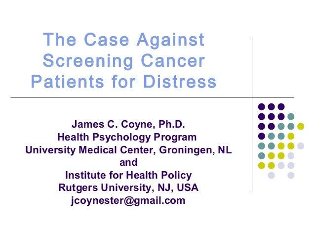 The Case Against Screening Cancer Patients for Distress James C. Coyne, Ph.D. Health Psychology Program University Medical...
