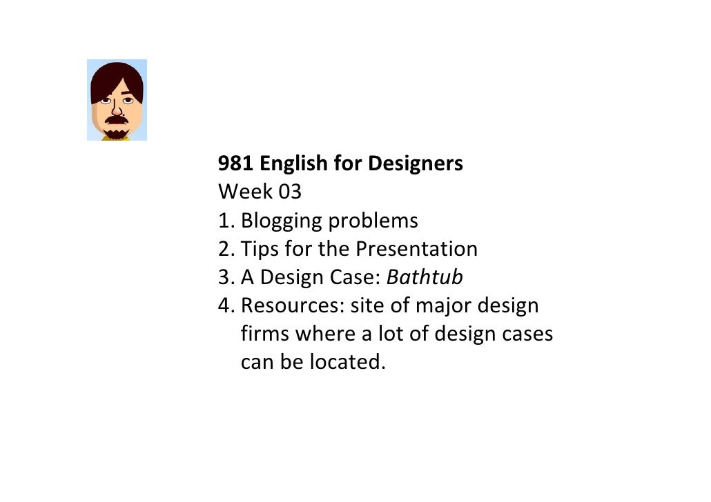 981EnglishforDesigners Week03 1. Bloggingproblems 2. TipsforthePresentation 3. ADesignCase:Bathtub 4. Resource...