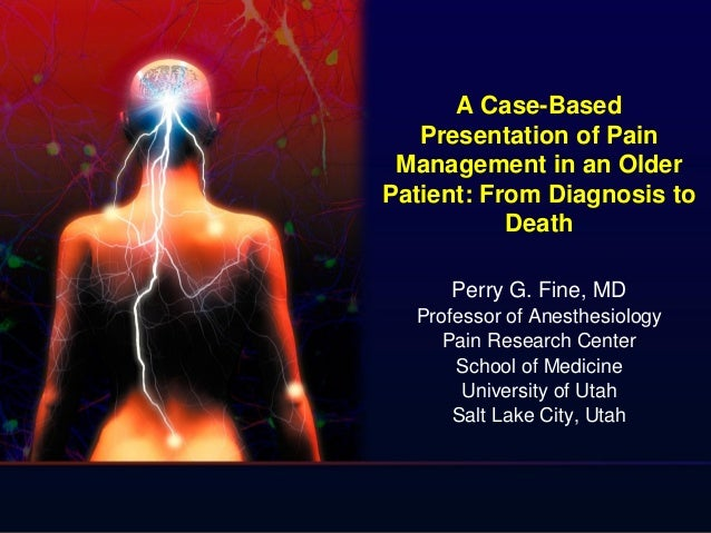A Case-Based Presentation of Pain Management in an Older Patient: From Diagnosis to Death Perry G. Fine, MD Professor of A...