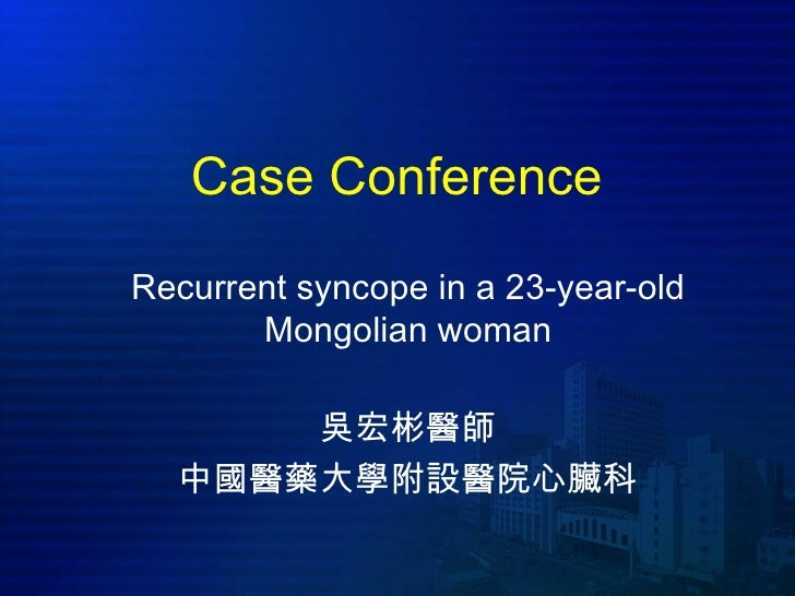 Case ConferenceRecurrent syncope in a 23-year-old       Mongolian woman      吳宏彬醫師  中國醫藥大學附設醫院心臟科
