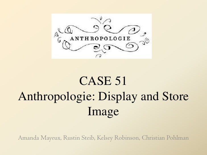 CASE 51Anthropologie: Display and Store Image<br />Amanda Mayeux, Rustin Steib, Kelsey Robinson, Christian Pohlman<br />
