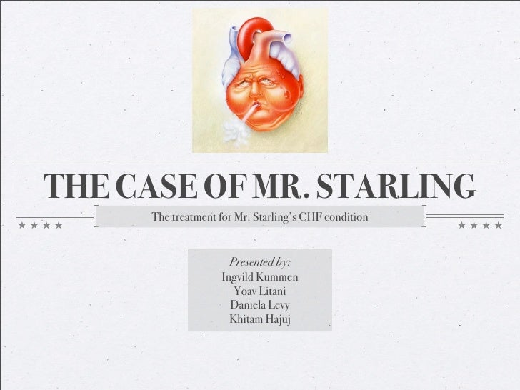THE CASE OF MR. STARLING      The treatment for Mr. Starling's CHF condition                        Presented by:         ...