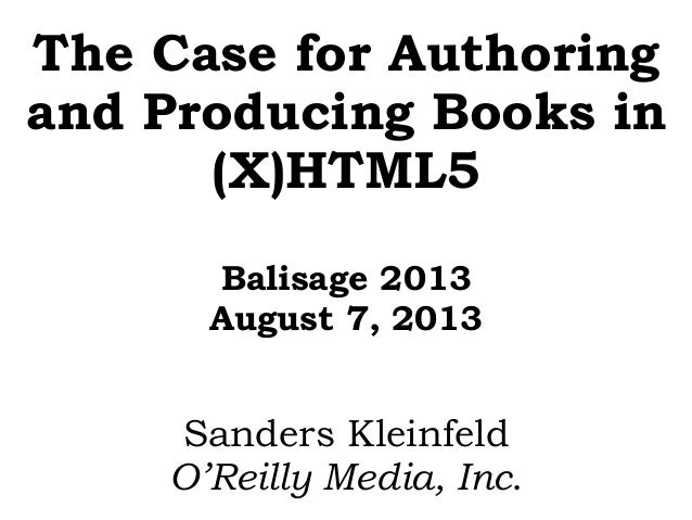 The Case for Authoring and Producing Books in (X)HTML5 Balisage 2013 August 7, 2013 Sanders Kleinfeld O'Reilly Media, Inc.