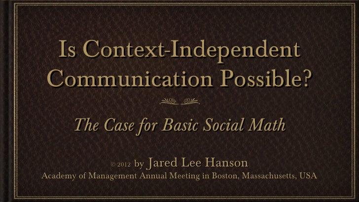Is Context-Independent Communication Possible?       The Case for Basic Social Math                © 2012   by Jared Lee H...