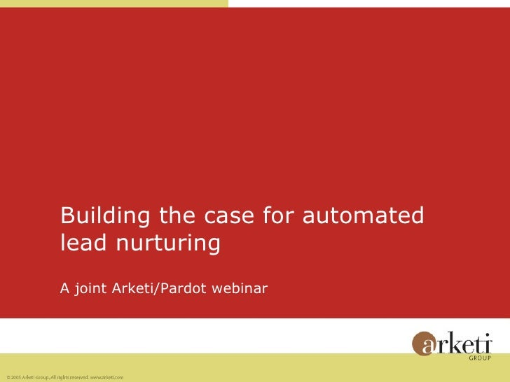 Building the case for automated  lead nurturing A joint Arketi/Pardot webinar