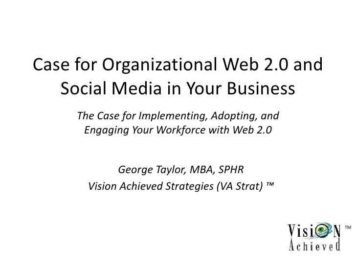 Case for Organizational Web 2.0 and    Social Media in Your Business      The Case for Implementing, Adopting, and       E...