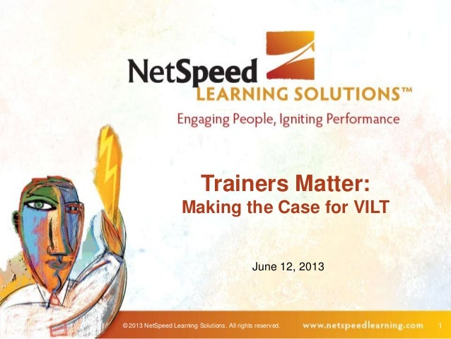 © 2013 NetSpeed Learning Solutions. All rights reserved. 1Trainers Matter:Making the Case for VILTJune 12, 2013