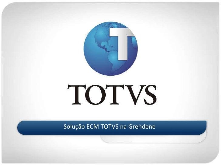 <ul><li>Solução ECM TOTVS na Grendene </li></ul>