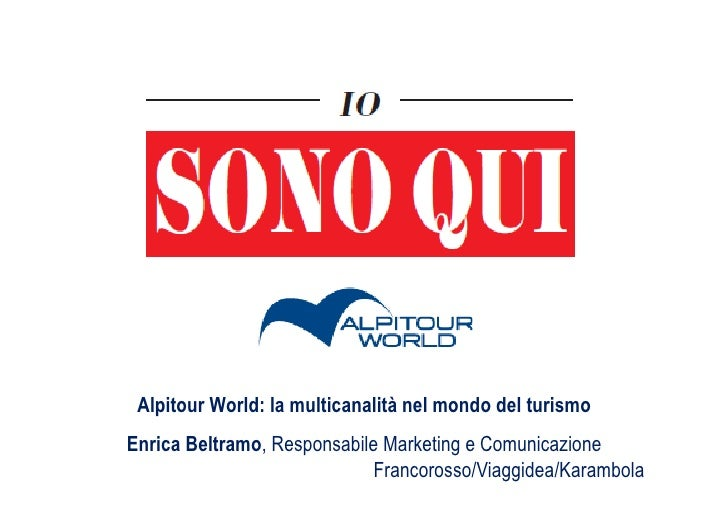 Alpitour World: la multicanalità nel mondo del turismoEnrica Beltramo, Responsabile Marketing e Comunicazione             ...