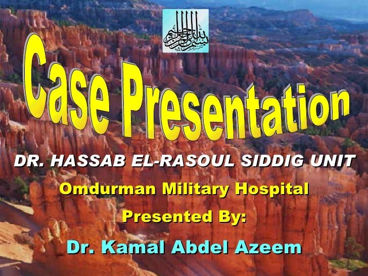 Case Presentation DR. HASSAB EL-RASOUL SIDDIG UNIT Omdurman Military Hospital Presented By: Dr. Kamal Abdel Azeem