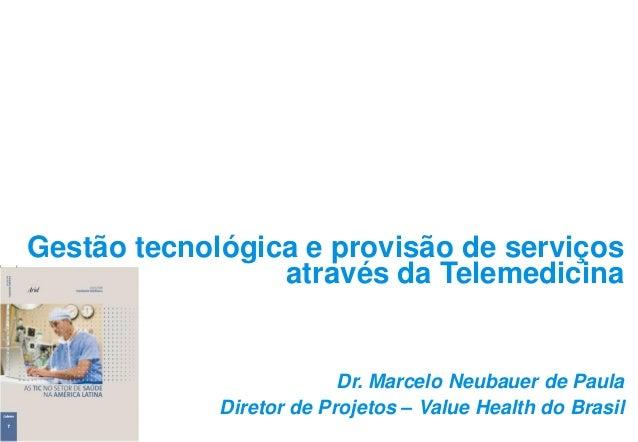 Gestão tecnológica e provisão de serviços através da Telemedicina Dr. Marcelo Neubauer de Paula Diretor de Projetos – Valu...