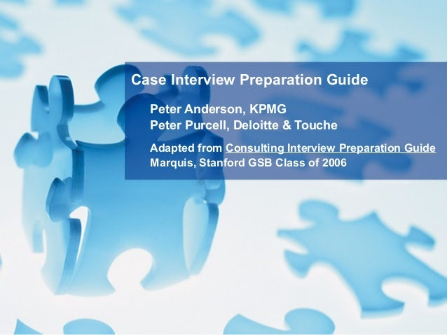 Peter Anderson, KPMG Peter Purcell, Deloitte & Touche Adapted from Consulting Interview Preparation Guide Marquis, Stanfor...