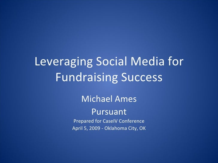 Leveraging Social Media for Fundraising Success Michael Ames Pursuant Prepared for CaseIV Conference April 5, 2009 - Oklah...