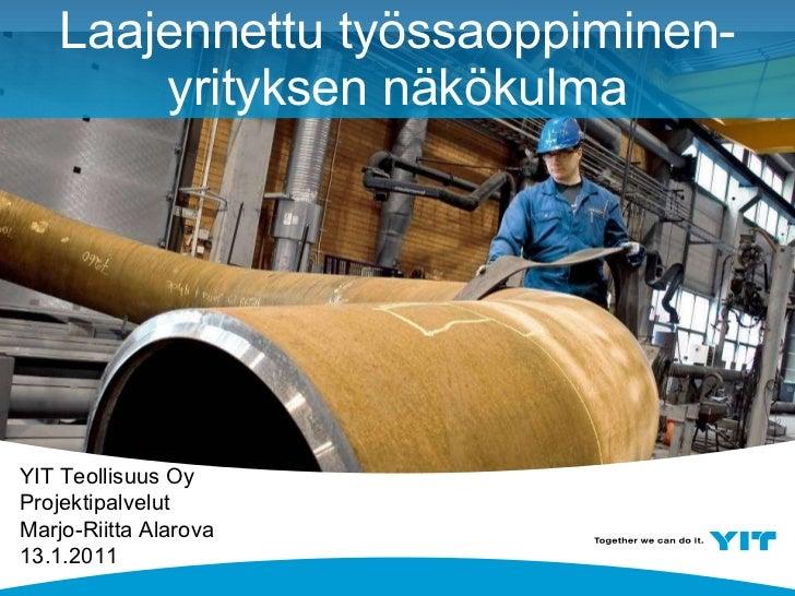 Laajennettu työssaoppiminen- yrityksen näkökulma YIT Teollisuus Oy Projektipalvelut Marjo-Riitta Alarova 13.1.2011